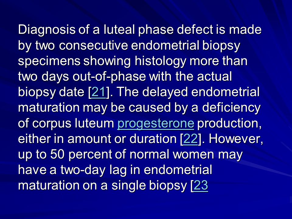Diagnosis of a luteal phase defect is made by two consecutive endometrial biopsy specimens showing histology more than two days out-of-phase with the actual biopsy date [21].
